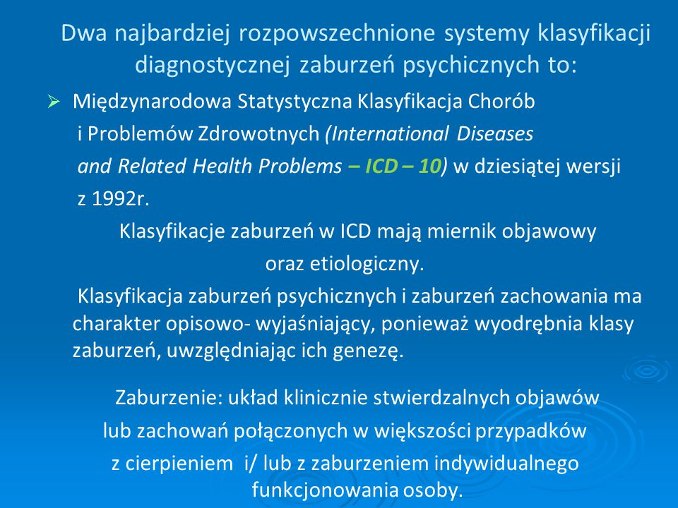 Dwa najbardziej rozpowszechnione systemy klasyfikacji diagnostycznej zaburzeń psychicznych to:   Międzynarodowa Statystyczna Klasyfikacja Chorób i P