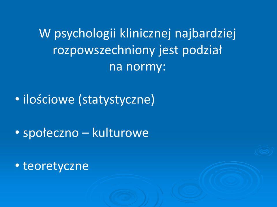 W psychologii klinicznej najbardziej rozpowszechniony jest podział na normy: ilościowe (statystyczne) społeczno – kulturowe teoretyczne