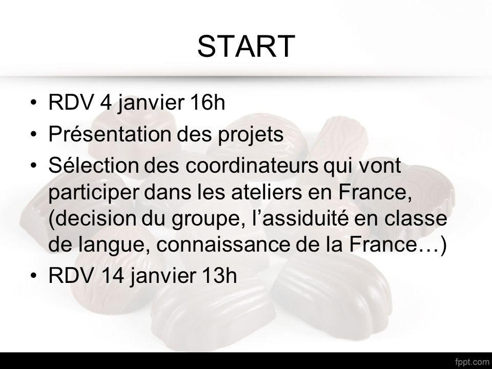 START RDV 4 janvier 16h Présentation des projets Sélection des coordinateurs qui vont participer dans les ateliers en France, (decision du groupe, l'assiduité en classe de langue, connaissance de la France…) RDV 14 janvier 13h