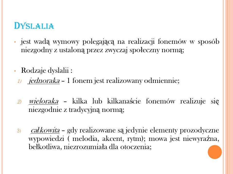 D YSLALIA jest wad ą wymowy polegaj ą c ą na realizacji fonemów w sposób niezgodny z ustalon ą przez zwyczaj spo ł eczny norm ą ; Rodzaje dyslalii : 1) jednoraka – 1 fonem jest realizowany odmiennie; 2) wieloraka – kilka lub kilkana ś cie fonemów realizuje si ę niezgodnie z tradycyjn ą norm ą ; 3) ca ł kowita – gdy realizowane s ą jedynie elementy prozodyczne wypowiedzi ( melodia, akcent, rytm); mowa jest niewyra ź na, be ł kotliwa, niezrozumia ł a dla otoczenia;