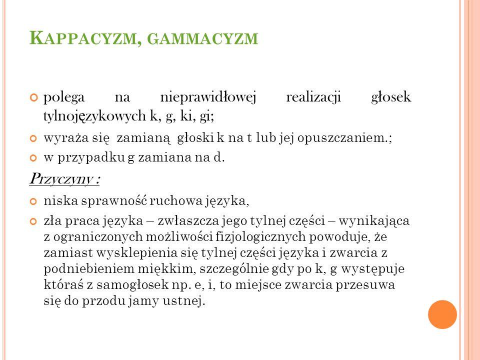 K APPACYZM, GAMMACYZM polega na nieprawid ł owej realizacji g ł osek tylnoj ę zykowych k, g, ki, gi; wyraża się zamianą głoski k na t lub jej opuszcza