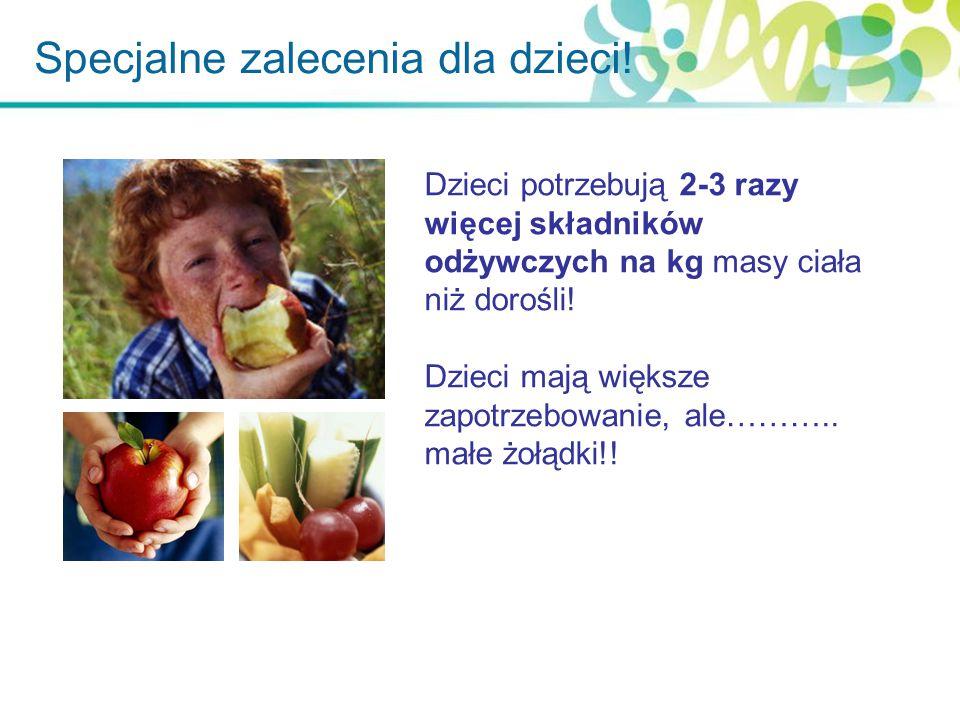 Specjalne zalecenia dla dzieci! Dzieci potrzebują 2-3 razy więcej składników odżywczych na kg masy ciała niż dorośli! Dzieci mają większe zapotrzebowa