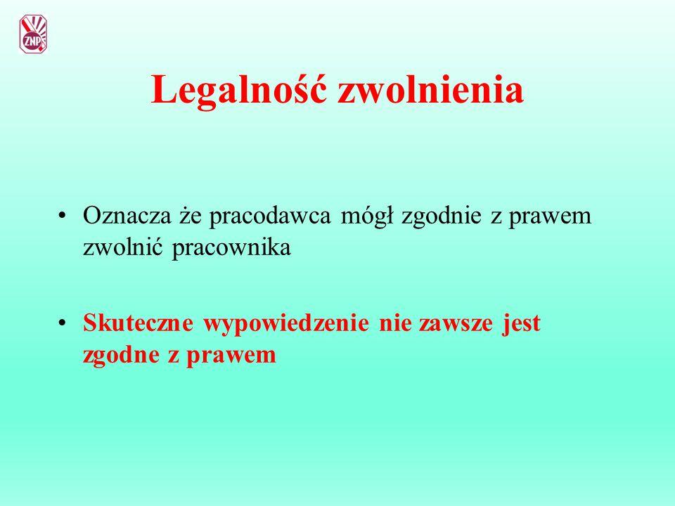 Legalność zwolnienia Oznacza że pracodawca mógł zgodnie z prawem zwolnić pracownika Skuteczne wypowiedzenie nie zawsze jest zgodne z prawem