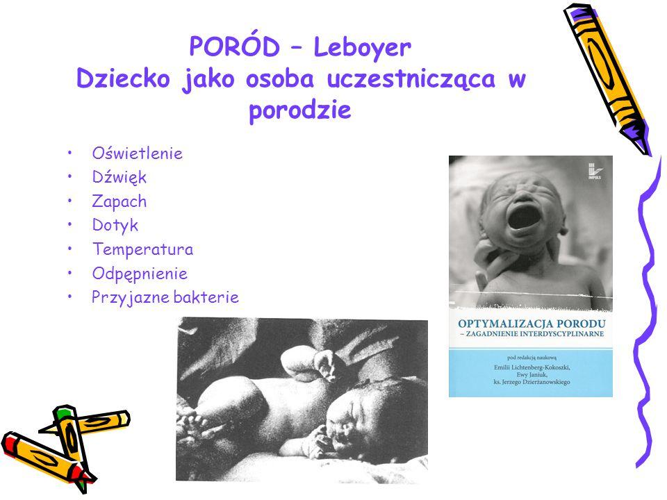 PORÓD – Leboyer Dziecko jako osoba uczestnicząca w porodzie Oświetlenie Dźwięk Zapach Dotyk Temperatura Odpępnienie Przyjazne bakterie