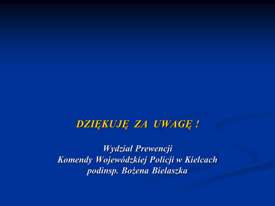DZIĘKUJĘ ZA UWAGĘ ! Wydział Prewencji Komendy Wojewódzkiej Policji w Kielcach podinsp. Bożena Bielaszka