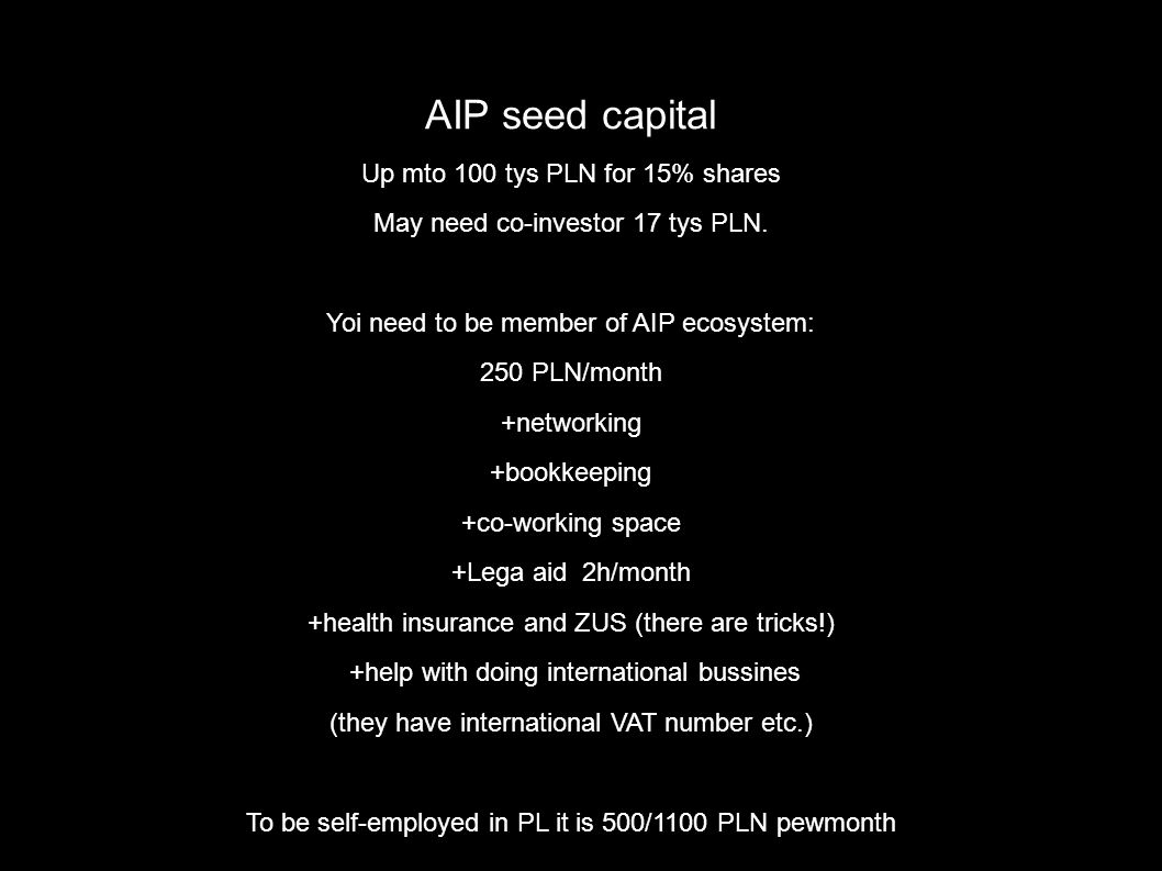 AIP seed capital Up mto 100 tys PLN for 15% shares May need co-investor 17 tys PLN. Yoi need to be member of AIP ecosystem: 250 PLN/month +networking