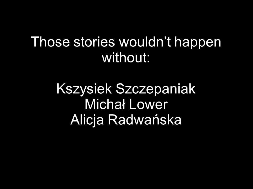 Those stories wouldn't happen without: Kszysiek Szczepaniak Michał Lower Alicja Radwańska