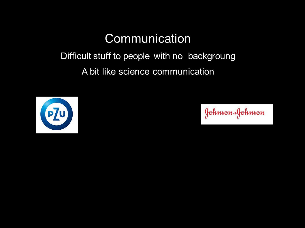 Communication Difficult stuff to people with no backgroung A bit like science communication