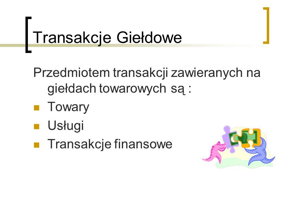 Transakcje Giełdowe Przedmiotem transakcji zawieranych na giełdach towarowych są : Towary Usługi Transakcje finansowe