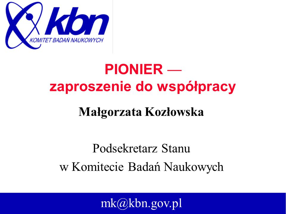 PIONIER — zaproszenie do współpracy Małgorzata Kozłowska Podsekretarz Stanu w Komitecie Badań Naukowych mk@kbn.gov.pl
