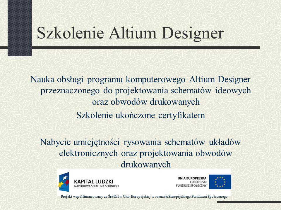 Szkolenie Altium Designer Nauka obsługi programu komputerowego Altium Designer przeznaczonego do projektowania schematów ideowych oraz obwodów drukowanych Szkolenie ukończone certyfikatem Nabycie umiejętności rysowania schematów układów elektronicznych oraz projektowania obwodów drukowanych Projekt współfinansowany ze Środków Unii Europejskiej w ramach Europejskiego Funduszu Społecznego