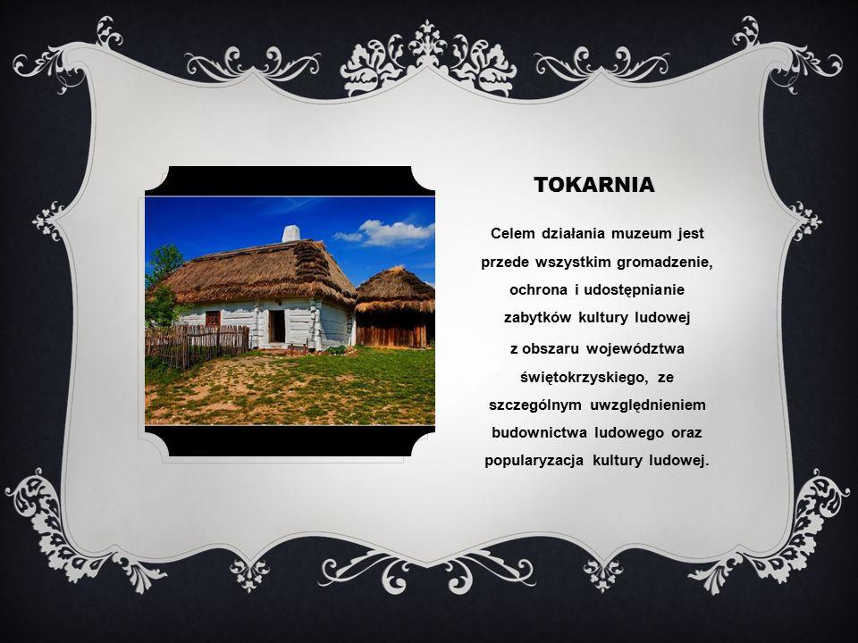 TOKARNIA Celem działania muzeum jest przede wszystkim gromadzenie, ochrona i udostępnianie zabytków kultury ludowej z obszaru województwa świętokrzyskiego, ze szczególnym uwzględnieniem budownictwa ludowego oraz popularyzacja kultury ludowej.