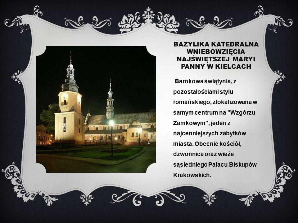 BAZYLIKA KATEDRALNA WNIEBOWZIĘCIA NAJŚWIĘTSZEJ MARYI PANNY W KIELCACH Barokowa świątynia, z pozostałościami stylu romańskiego, zlokalizowana w samym centrum na Wzgórzu Zamkowym , jeden z najcenniejszych zabytków miasta.