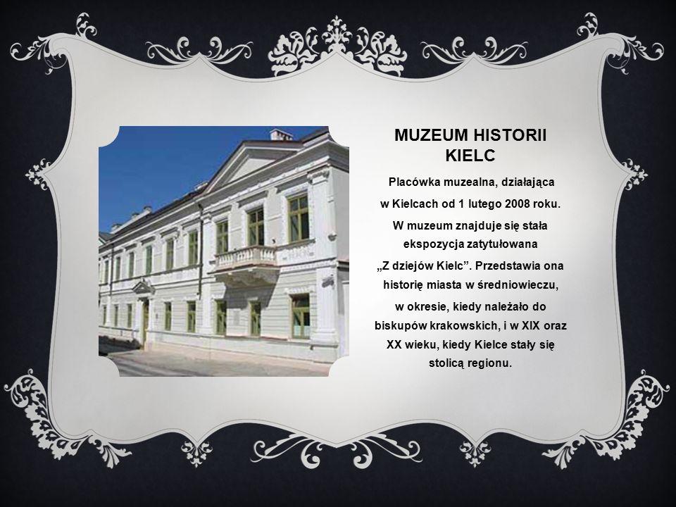 MUZEUM HISTORII KIELC Placówka muzealna, działająca w Kielcach od 1 lutego 2008 roku.
