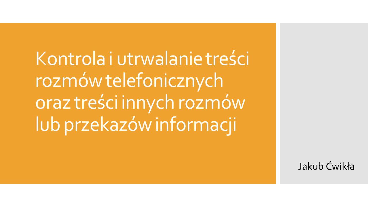 Kontrola i utrwalanie treści rozmów telefonicznych oraz treści innych rozmów lub przekazów informacji Jakub Ćwikła