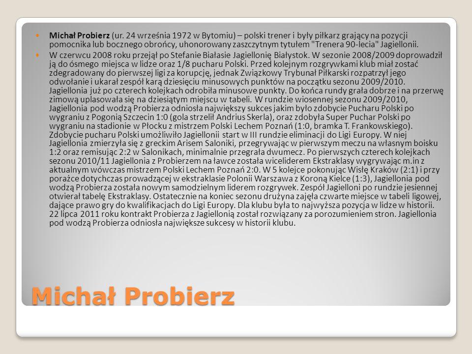Michał Probierz Michał Probierz (ur. 24 września 1972 w Bytomiu) – polski trener i były piłkarz grający na pozycji pomocnika lub bocznego obrońcy, uho