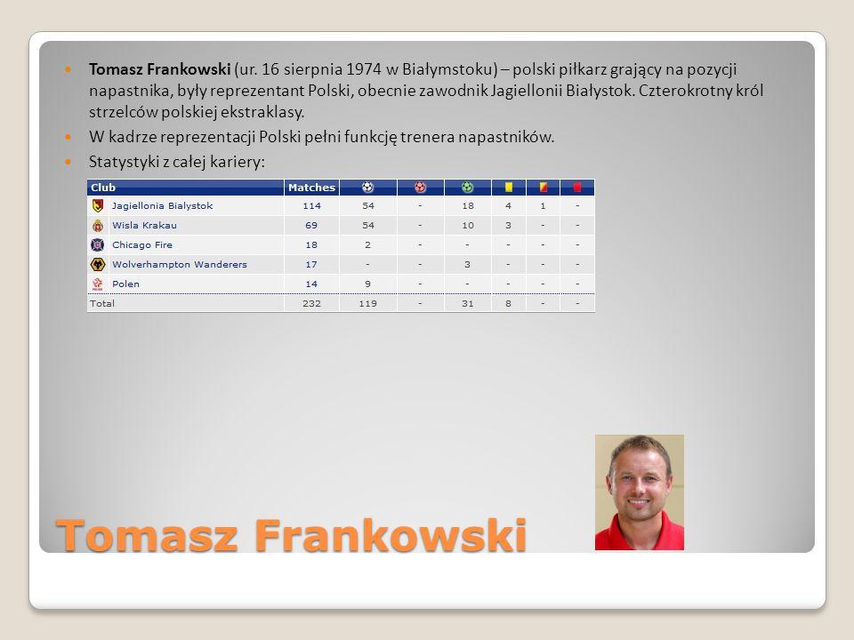 Tomasz Frankowski Tomasz Frankowski (ur. 16 sierpnia 1974 w Białymstoku) – polski piłkarz grający na pozycji napastnika, były reprezentant Polski, obe