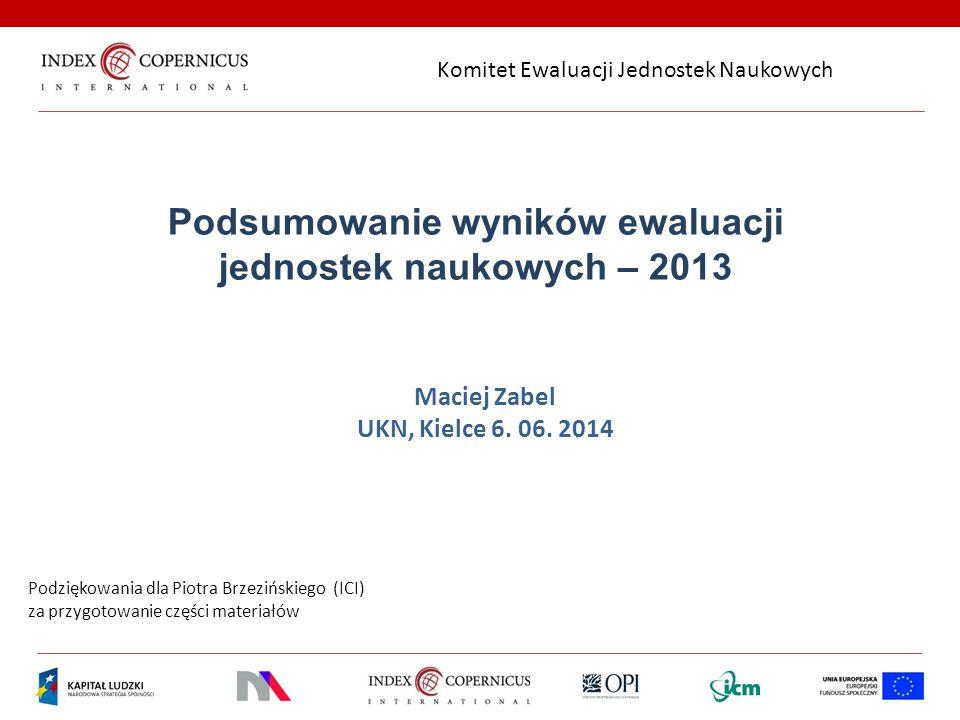 Podsumowanie wyników ewaluacji jednostek naukowych – 2013 Maciej Zabel UKN, Kielce 6. 06. 2014 Podziękowania dla Piotra Brzezińskiego (ICI) za przygot