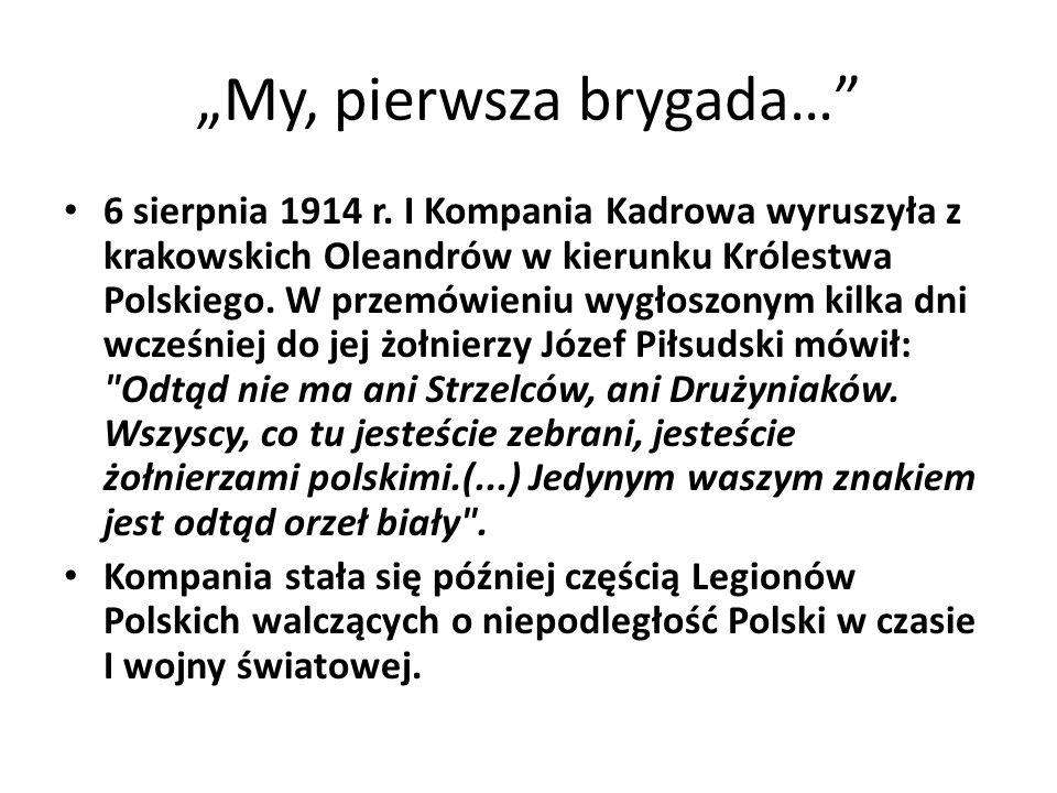 """""""My, pierwsza brygada…"""" 6 sierpnia 1914 r. I Kompania Kadrowa wyruszyła z krakowskich Oleandrów w kierunku Królestwa Polskiego. W przemówieniu wygłosz"""
