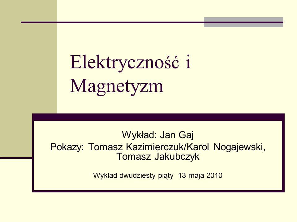 Elektryczno ść i Magnetyzm Wykład: Jan Gaj Pokazy: Tomasz Kazimierczuk/Karol Nogajewski, Tomasz Jakubczyk Wykład dwudziesty piąty 13 maja 2010