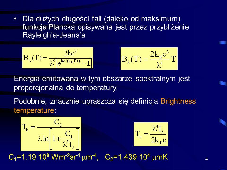 4 Dla dużych długości fali (daleko od maksimum) funkcja Plancka opisywana jest przez przybliżenie Rayleigh'a-Jeans'a Energia emitowana w tym obszarze spektralnym jest proporcjonalna do temperatury.