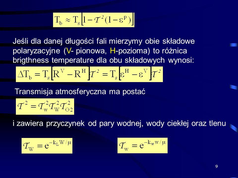 9 Jeśli dla danej długości fali mierzymy obie składowe polaryzacyjne (V- pionowa, H-pozioma) to różnica brigthness temperature dla obu składowych wynosi: Transmisja atmosferyczna ma postać i zawiera przyczynek od pary wodnej, wody ciekłej oraz tlenu