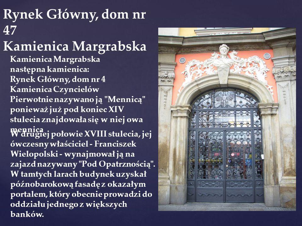 Rynek Główny, dom nr 47 Kamienica Margrabska następna kamienica: Rynek Główny, dom nr 4 Kamienica Czyncielów Pierwotnie nazywano ją Mennicą ponieważ już pod koniec XIV stulecia znajdowała się w niej owa mennica W drugiej połowie XVIII stulecia, jej ówczesny właściciel - Franciszek Wielopolski - wynajmował ją na zajazd nazywany Pod Opatrznością .