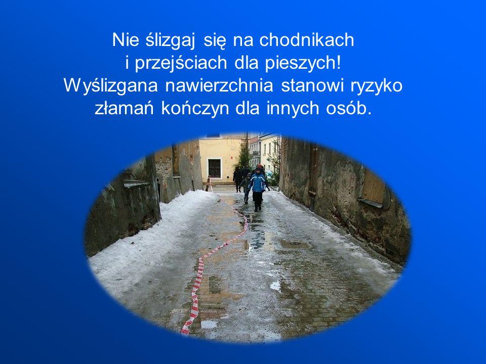 Nie ślizgaj się na chodnikach i przejściach dla pieszych! Wyślizgana nawierzchnia stanowi ryzyko złamań kończyn dla innych osób.
