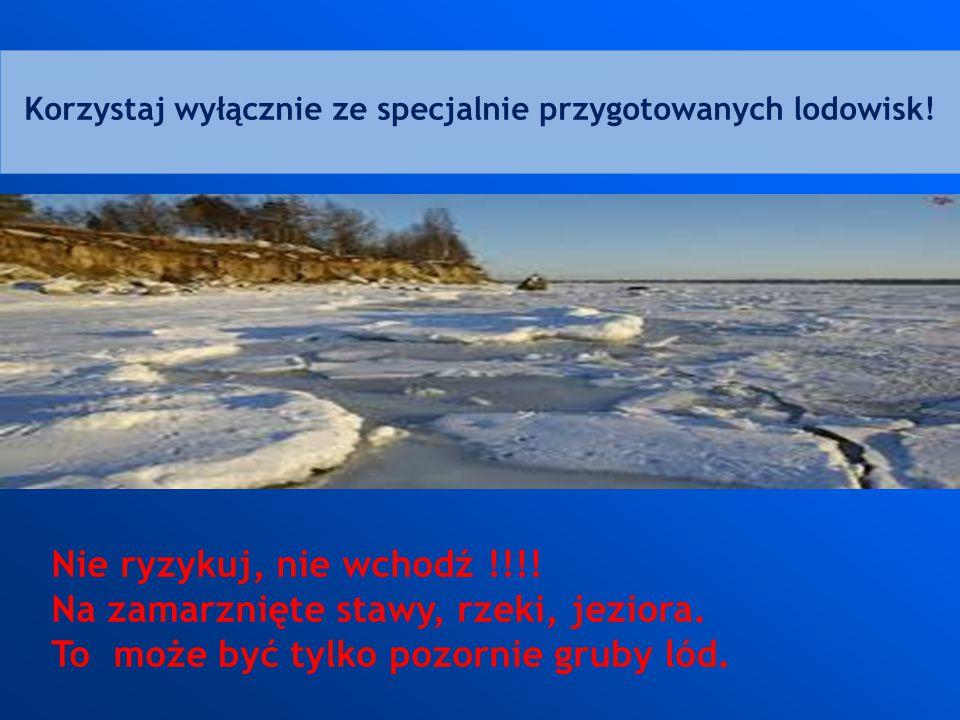 Korzystaj wyłącznie ze specjalnie przygotowanych lodowisk! Nie ryzykuj, nie wchodź !!!! Na zamarznięte stawy, rzeki, jeziora. To może być tylko pozorn