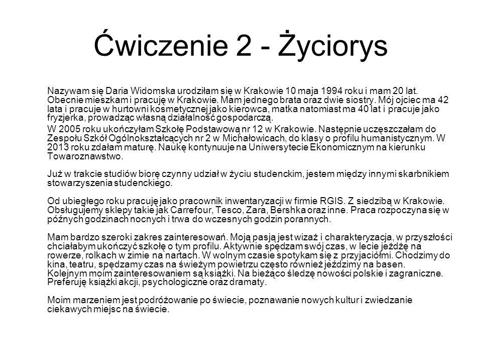 Ćwiczenie 2 - Życiorys Nazywam się Daria Widomska urodziłam się w Krakowie 10 maja 1994 roku i mam 20 lat. Obecnie mieszkam i pracuję w Krakowie. Mam