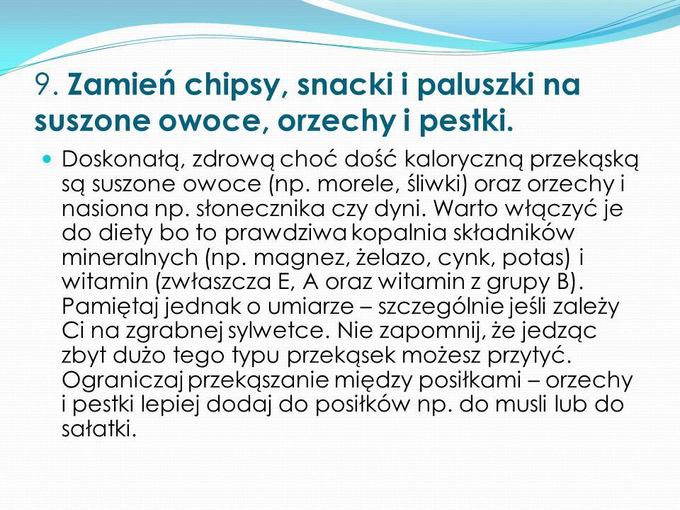 9. Zamień chipsy, snacki i paluszki na suszone owoce, orzechy i pestki. Doskonałą, zdrową choć dość kaloryczną przekąską są suszone owoce (np. morele,