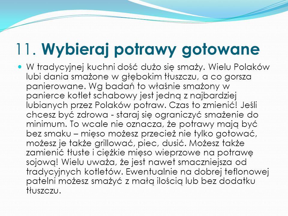 11. Wybieraj potrawy gotowane W tradycyjnej kuchni dość dużo się smaży. Wielu Polaków lubi dania smażone w głębokim tłuszczu, a co gorsza panierowane.