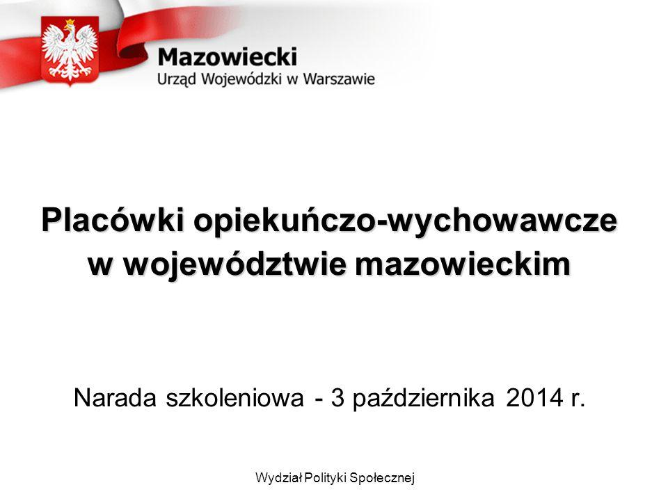 Wydział Polityki Społecznej Placówki opiekuńczo-wychowawcze w województwie mazowieckim Narada szkoleniowa - 3 października 2014 r.