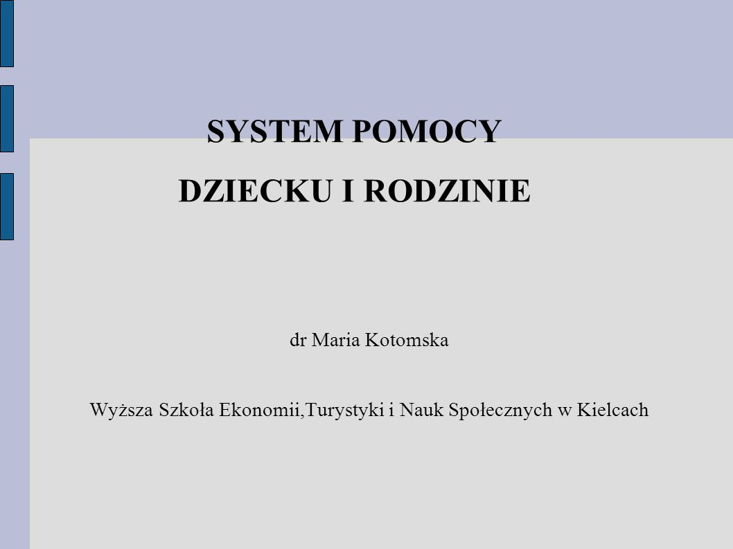 SYSTEM POMOCY DZIECKU I RODZINIE dr Maria Kotomska Wyższa Szkoła Ekonomii,Turystyki i Nauk Społecznych w Kielcach