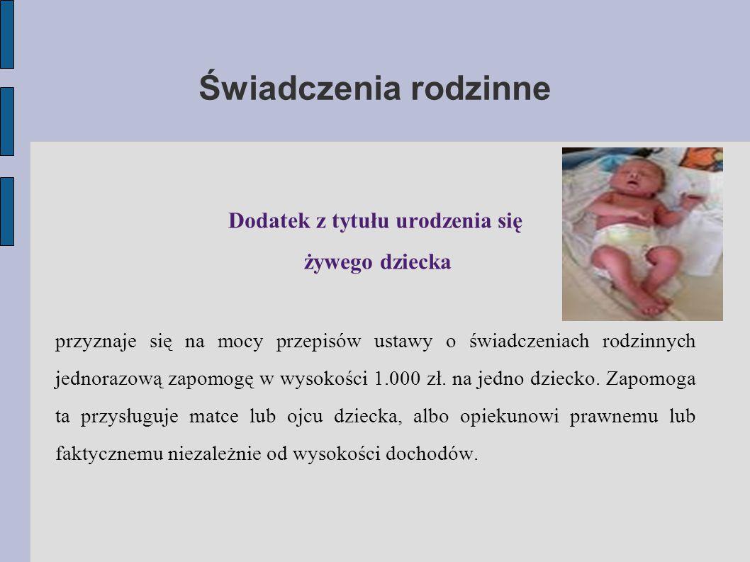 Świadczenia rodzinne Dodatek z tytułu urodzenia się żywego dziecka przyznaje się na mocy przepisów ustawy o świadczeniach rodzinnych jednorazową zapomogę w wysokości 1.000 zł.