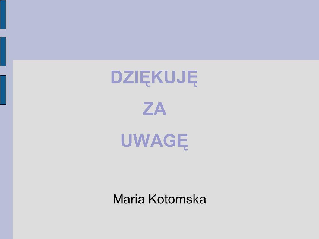 DZIĘKUJĘ ZA UWAGĘ Maria Kotomska