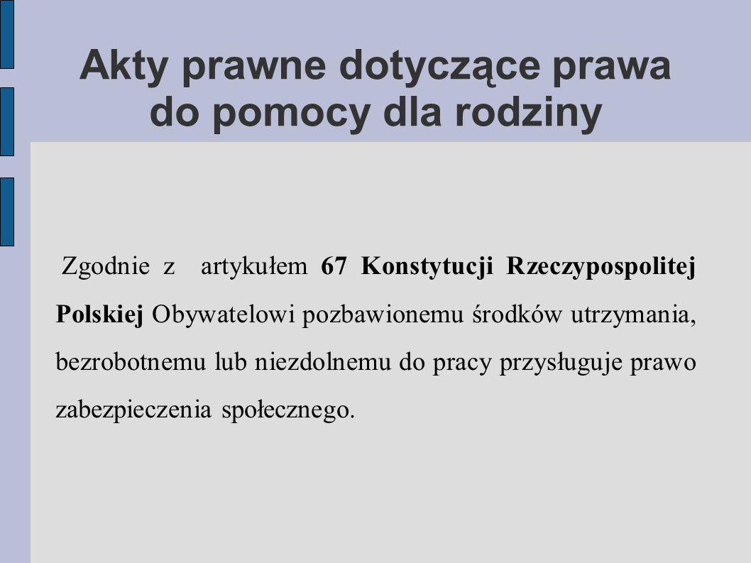 Akty prawne dotyczące prawa do pomocy dla rodziny Zgodnie z artykułem 67 Konstytucji Rzeczypospolitej Polskiej Obywatelowi pozbawionemu środków utrzymania, bezrobotnemu lub niezdolnemu do pracy przysługuje prawo zabezpieczenia społecznego.