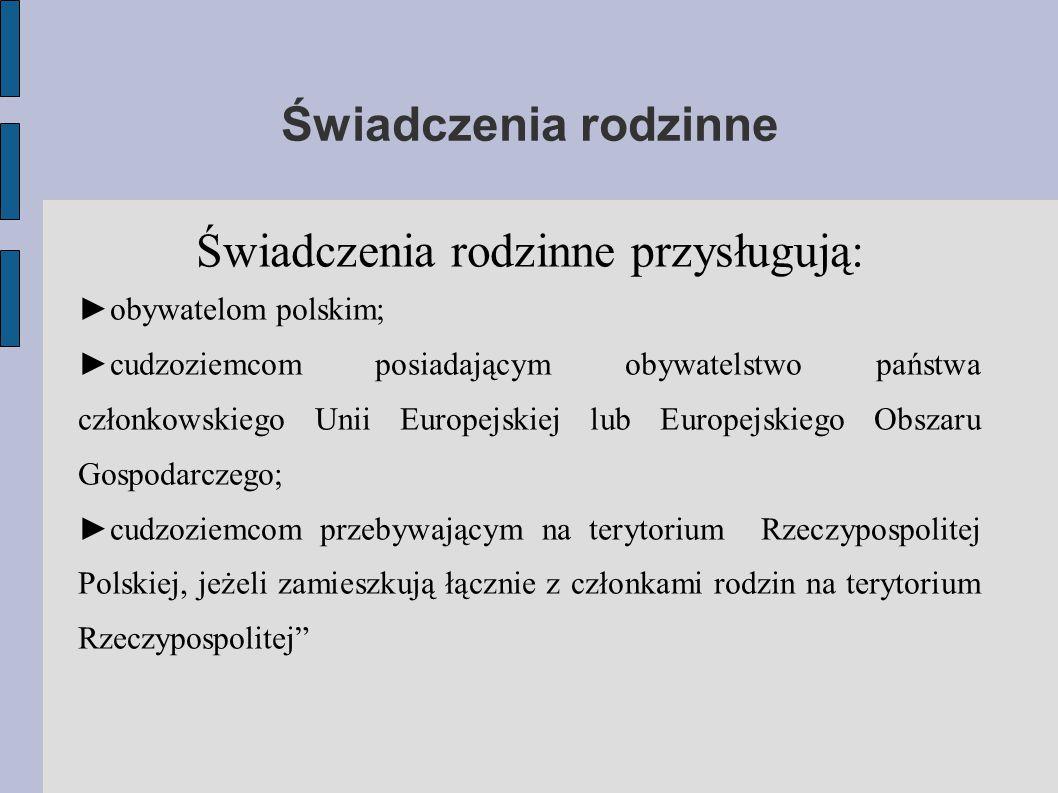 Świadczenia rodzinne Świadczenia rodzinne przysługują: ►obywatelom polskim; ►cudzoziemcom posiadającym obywatelstwo państwa członkowskiego Unii Europejskiej lub Europejskiego Obszaru Gospodarczego; ►cudzoziemcom przebywającym na terytorium Rzeczypospolitej Polskiej, jeżeli zamieszkują łącznie z członkami rodzin na terytorium Rzeczypospolitej