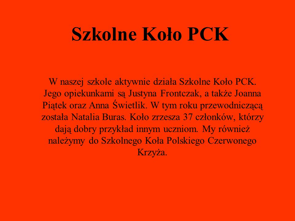 Szkolne Koło PCK W naszej szkole aktywnie działa Szkolne Koło PCK. Jego opiekunkami są Justyna Frontczak, a także Joanna Piątek oraz Anna Świetlik. W