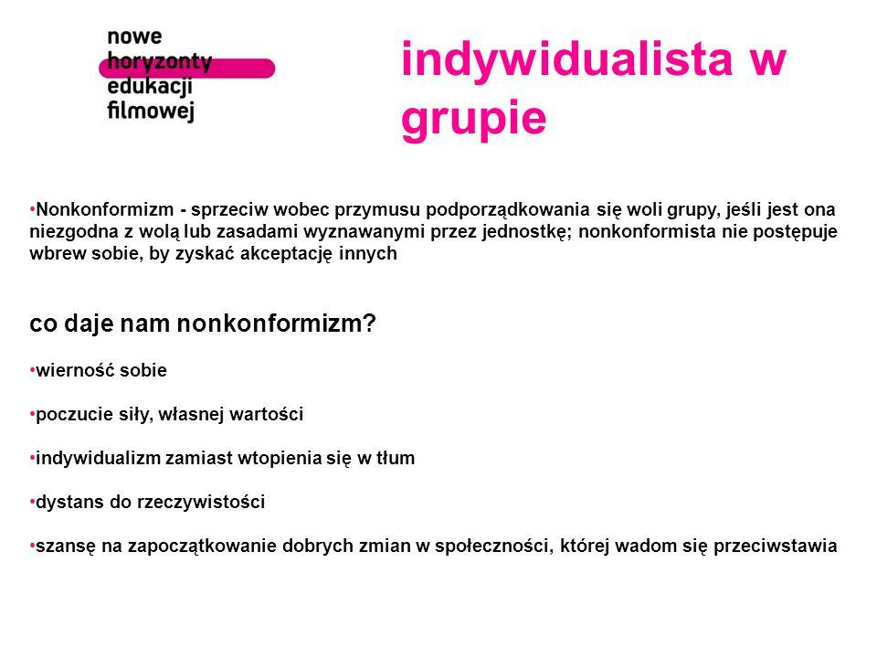 indywidualista w grupie Nonkonformizm - sprzeciw wobec przymusu podporządkowania się woli grupy, jeśli jest ona niezgodna z wolą lub zasadami wyznawanymi przez jednostkę; nonkonformista nie postępuje wbrew sobie, by zyskać akceptację innych co daje nam nonkonformizm.