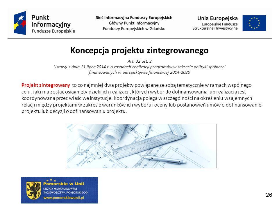 26 Koncepcja projektu zintegrowanego Art.32 ust. 2 Ustawy z dnia 11 lipca 2014 r.