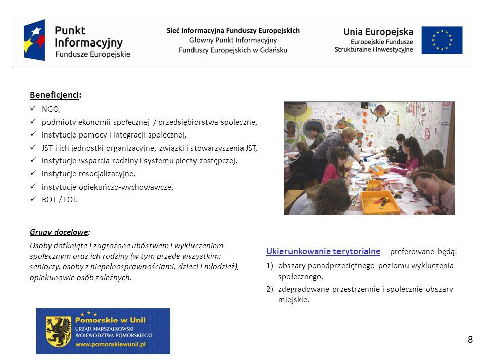 8 Beneficjenci: NGO, podmioty ekonomii społecznej / przedsiębiorstwa społeczne, instytucje pomocy i integracji społecznej, JST i ich jednostki organizacyjne, związki i stowarzyszenia JST, instytucje wsparcia rodziny i systemu pieczy zastępczej, instytucje resocjalizacyjne, instytucje opiekuńczo-wychowawcze, ROT / LOT.