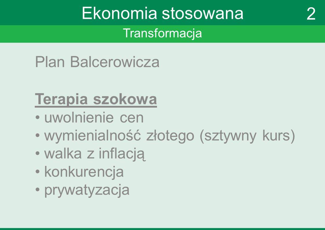 Transformacja Ekonomia stosowana Plan Balcerowicza Terapia szokowa uwolnienie cen wymienialność złotego (sztywny kurs) walka z inflacją konkurencja pr