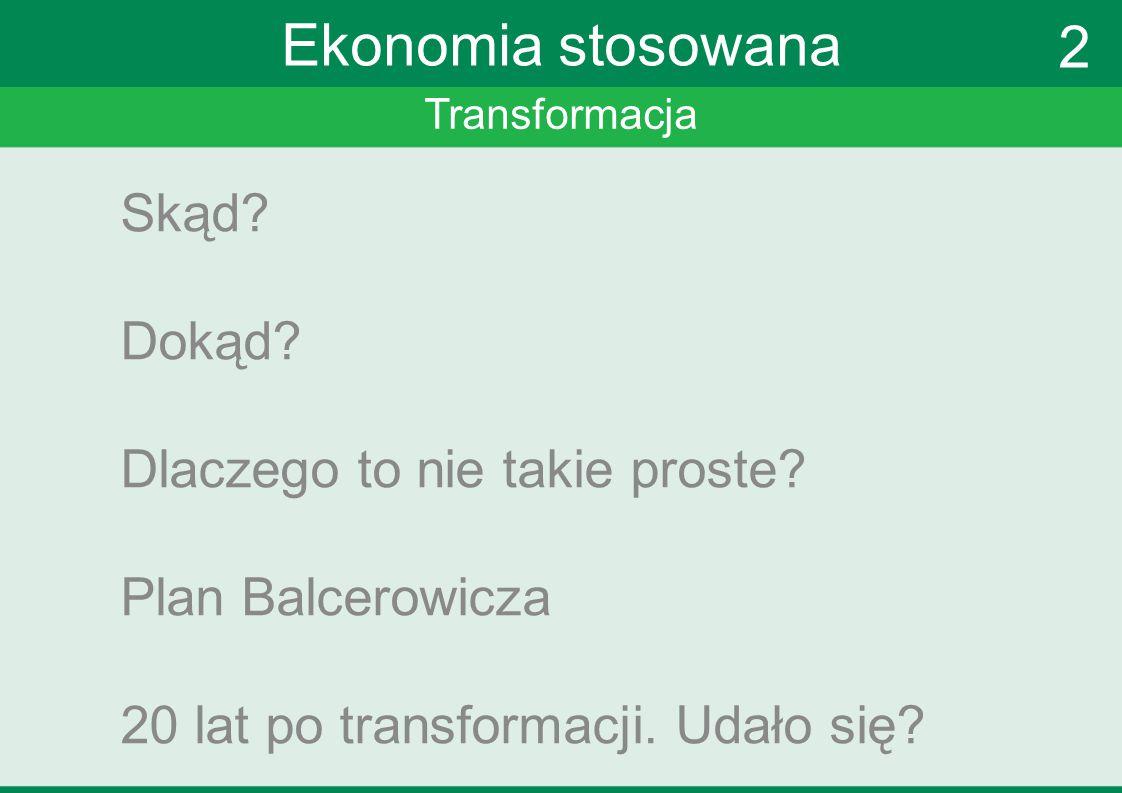 Transformacja Ekonomia stosowana Skąd? Dokąd? Dlaczego to nie takie proste? Plan Balcerowicza 20 lat po transformacji. Udało się? 2