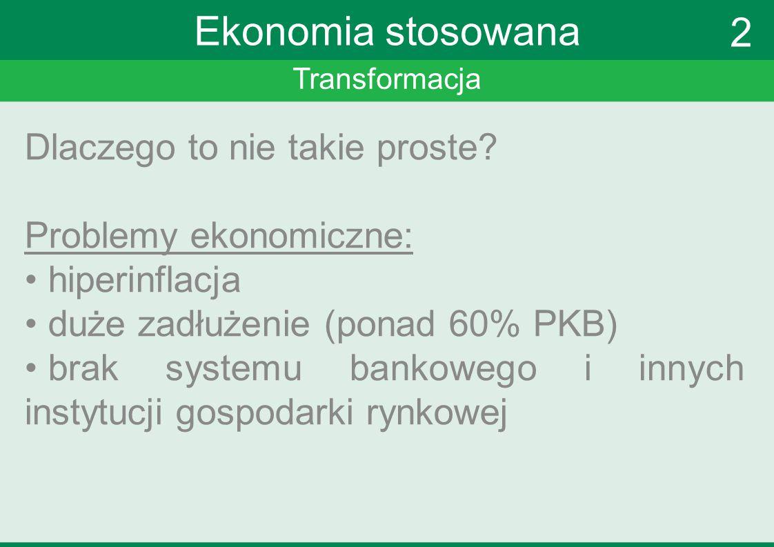 Transformacja Ekonomia stosowana Dlaczego to nie takie proste? Problemy ekonomiczne: hiperinflacja duże zadłużenie (ponad 60% PKB) brak systemu bankow