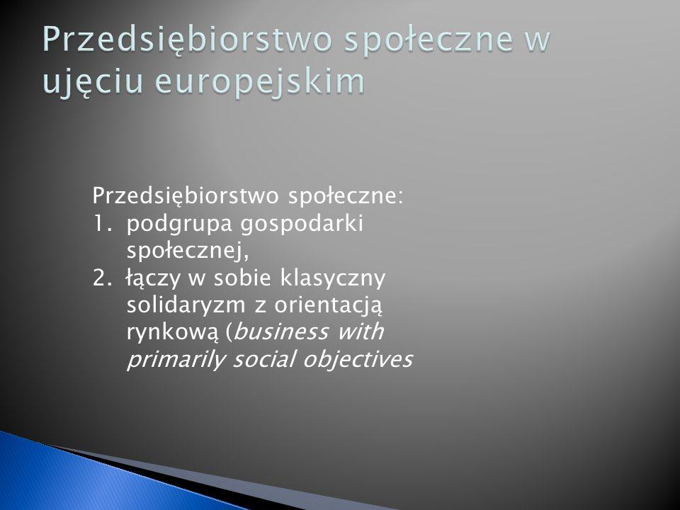 Przedsiębiorstwo społeczne: 1.podgrupa gospodarki społecznej, 2.łączy w sobie klasyczny solidaryzm z orientacją rynkową (business with primarily social objectives