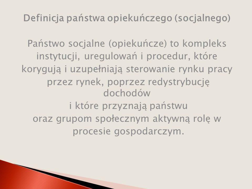 Definicja państwa opiekuńczego (socjalnego) Państwo socjalne (opiekuńcze) to kompleks instytucji, uregulowań i procedur, które korygują i uzupełniają sterowanie rynku pracy przez rynek, poprzez redystrybucję dochodów i które przyznają państwu oraz grupom społecznym aktywną rolę w procesie gospodarczym.