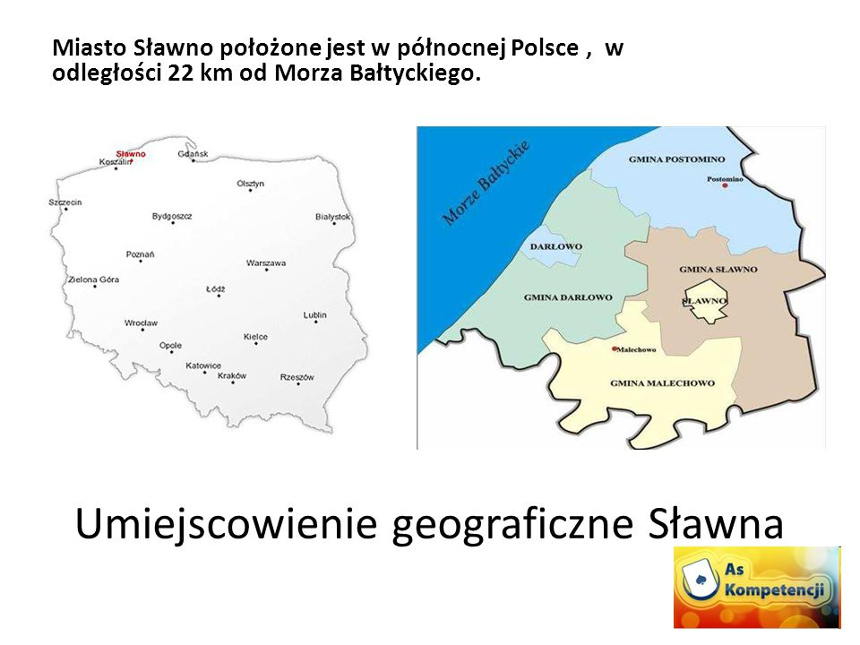 Umiejscowienie geograficzne Sławna Miasto Sławno położone jest w północnej Polsce, w odległości 22 km od Morza Bałtyckiego.