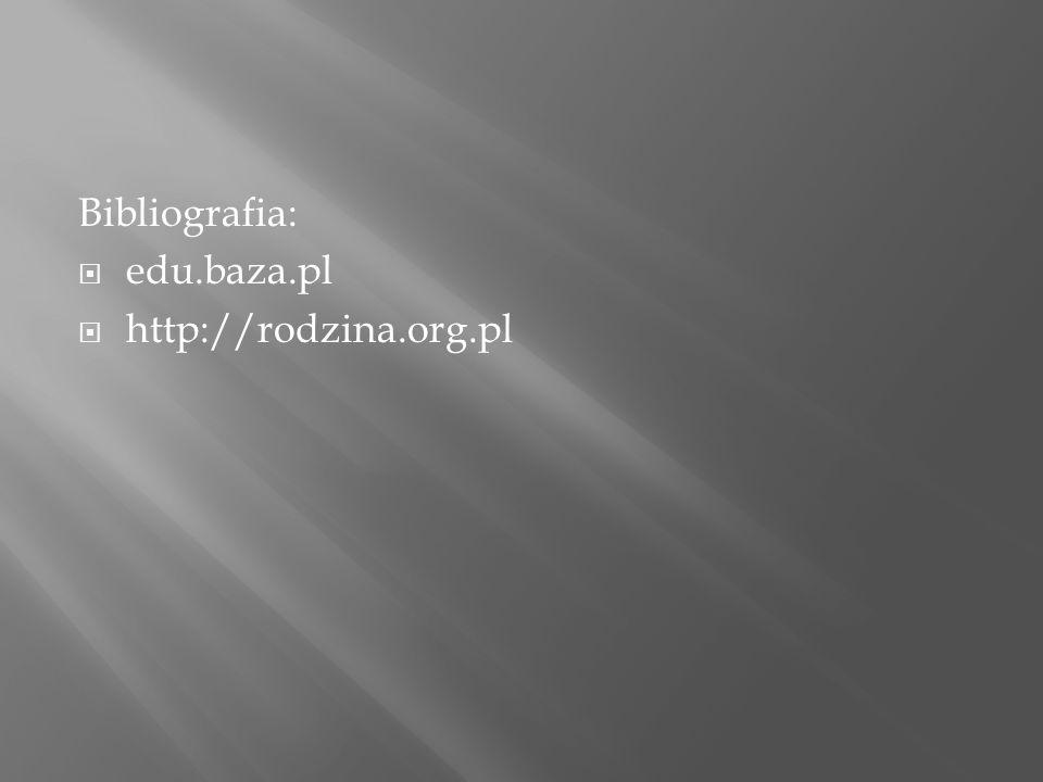 Bibliografia:  edu.baza.pl  http://rodzina.org.pl