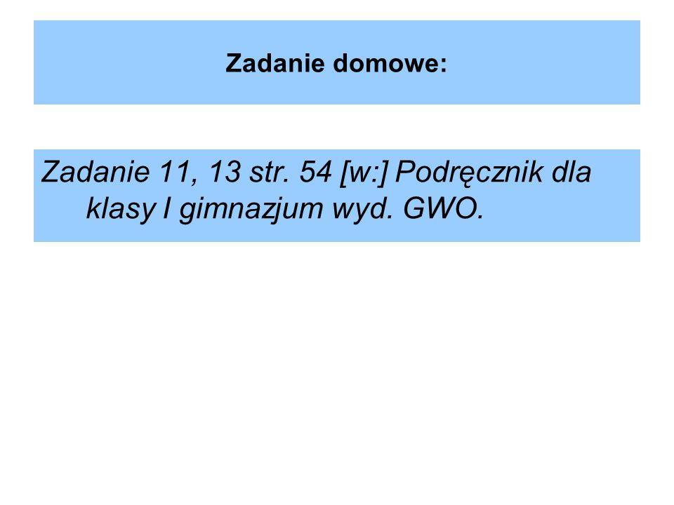 Zadanie domowe: Zadanie 11, 13 str. 54 [w:] Podręcznik dla klasy I gimnazjum wyd. GWO.
